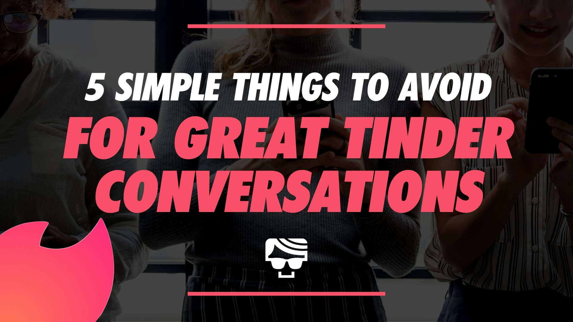5 Simple Things To AVOID To Have Great Tinder Conversations