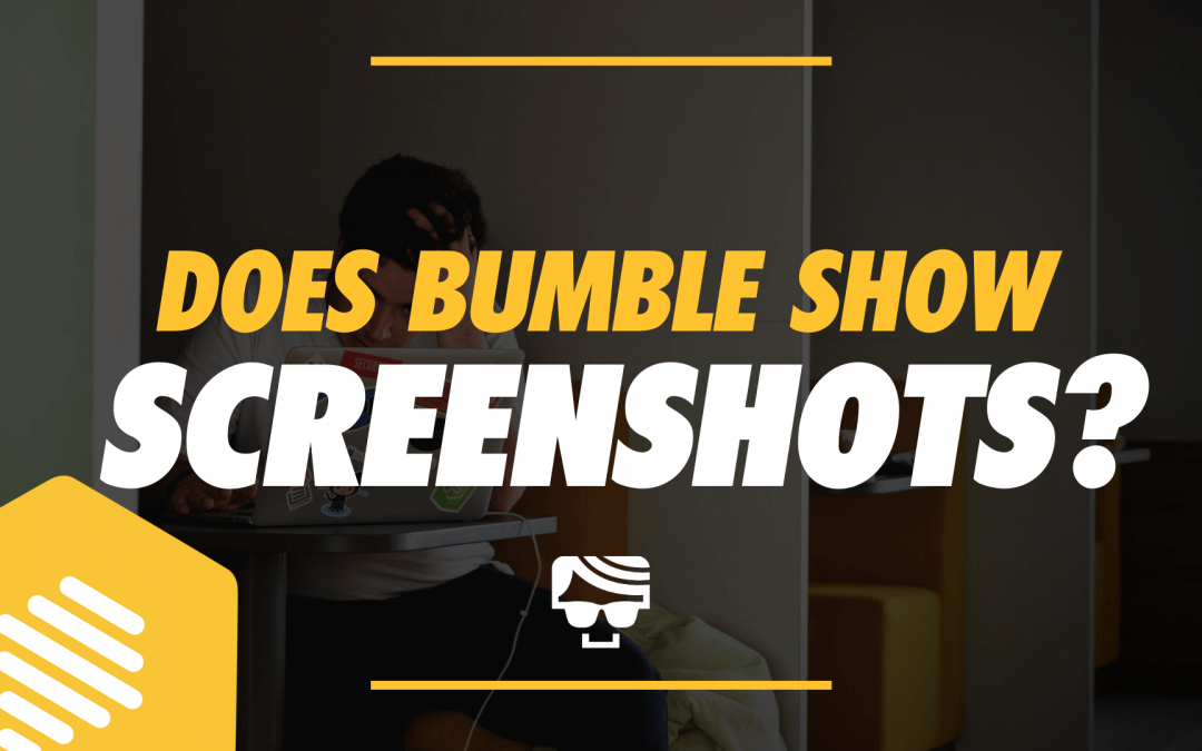Does Bumble Show Screenshots? Will Your Match Be Notified in 2020?