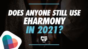 Does Anyone Still Use eharmony In 2021?