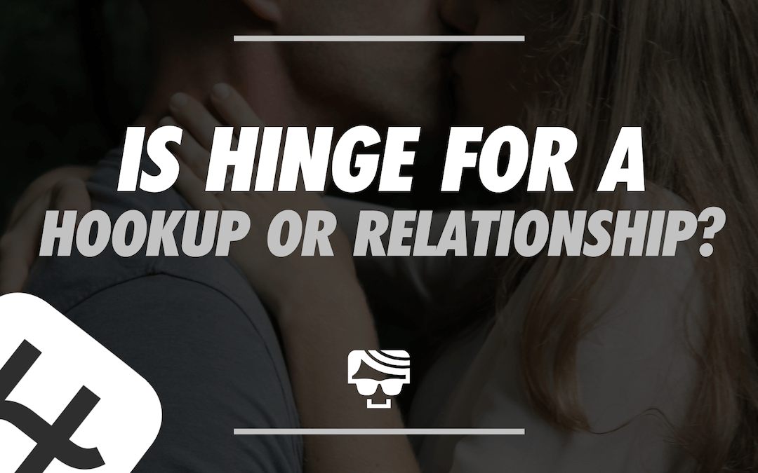 Is Hinge For a Hookup Or Relationship_