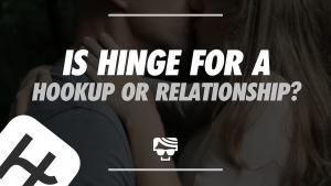 Is Hinge For a Hookup Or Relationship_