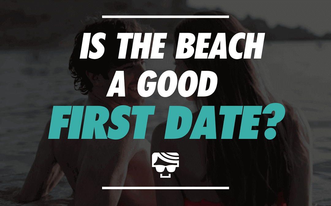 Is The Beach A Good First Date? | The Ultimate Beach Date Guide