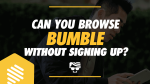 Can You Browse Bumble Without Signing Up